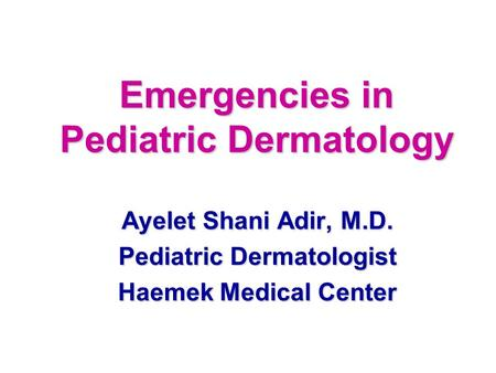 Emergencies in Pediatric Dermatology Ayelet Shani Adir, M.D. Pediatric Dermatologist Haemek Medical Center.