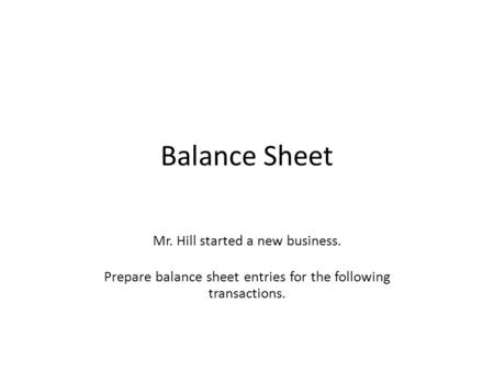 Balance Sheet Mr. Hill started a new business. Prepare balance sheet entries for the following transactions.