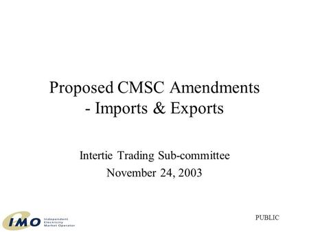 Proposed CMSC Amendments - Imports & Exports Intertie Trading Sub-committee November 24, 2003 PUBLIC.