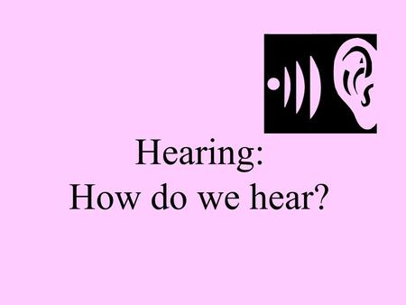 Hearing: How do we hear?. Hearing: The Nature of Sound Module 9: Sensation.