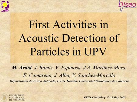 ARENA Workshop, 17-19 May, 2005 First Activities in Acoustic Detection of Particles in UPV M. Ardid, J. Ramis, V. Espinosa, J.A. Martínez-Mora, F. Camarena,