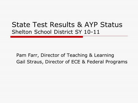 State Test Results & AYP Status Shelton School District SY 10-11 Pam Farr, Director of Teaching & Learning Gail Straus, Director of ECE & Federal Programs.