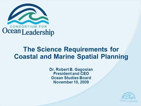 The Science Requirements for Coastal and Marine Spatial Planning Dr. Robert B. Gagosian President and CEO Ocean Studies Board November 10, 2009.