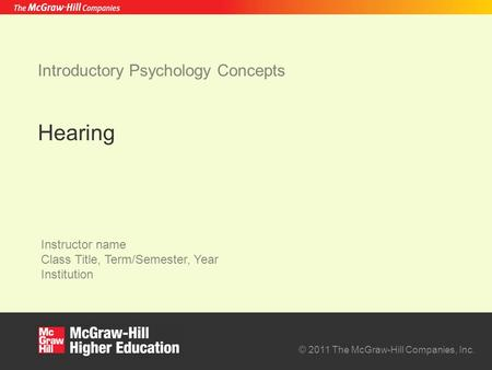 © 2011 The McGraw-Hill Companies, Inc. Instructor name Class Title, Term/Semester, Year Institution Introductory Psychology Concepts Hearing.