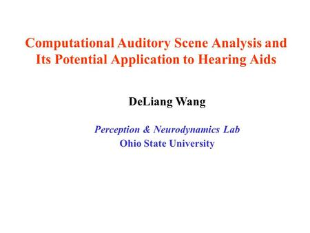 Computational Auditory Scene Analysis and Its Potential Application to Hearing Aids DeLiang Wang Perception & Neurodynamics Lab Ohio State University.
