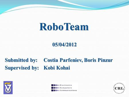 RoboTeam 05/04/2012 Submitted by:Costia Parfeniev, Boris Pinzur Supervised by: Kobi Kohai.