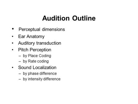 Audition Outline Perceptual dimensions Ear Anatomy Auditory transduction Pitch Perception –by Place Coding –by Rate coding Sound Localization –by phase.
