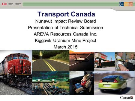 Nunavut Impact Review Board Presentation of Technical Submission AREVA Resources Canada Inc. Kiggavik Uranium Mine Project March 2015 Transport Canada.