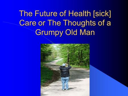 The Future of Health [sick] Care or The Thoughts of a Grumpy Old Man.