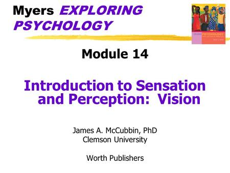 Myers EXPLORING PSYCHOLOGY Module 14 Introduction to Sensation and Perception: Vision James A. McCubbin, PhD Clemson University Worth Publishers.