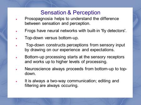 Sensation & Perception Prosopagnosia helps to understand the difference between sensation and perception. Frogs have neural networks with built-in 'fly.