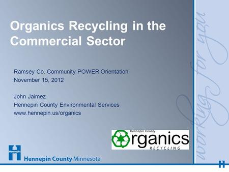 Organics Recycling in the Commercial Sector Ramsey Co. Community POWER Orientation November 15, 2012 John Jaimez Hennepin County Environmental Services.