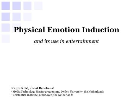 Physical Emotion Induction and its use in entertainment Ralph Kok 1, Joost Broekens 2 1 Media Technology Master programme, Leiden University, the Netherlands.