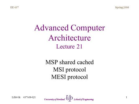 Spring 2006 1 EE 437 Lillevik 437s06-l21 University of Portland School of Engineering Advanced Computer Architecture Lecture 21 MSP shared cached MSI protocol.