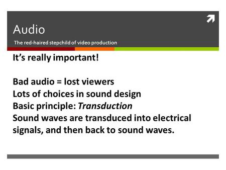  Audio The red-haired stepchild of video production It's really important! Bad audio = lost viewers Lots of choices in sound design Basic principle: Transduction.