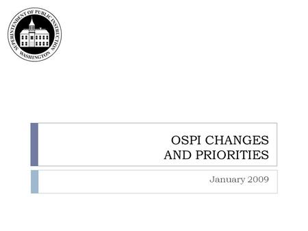 OSPI CHANGES AND PRIORITIES January 2009. OSPI agency priorities and organization chart.