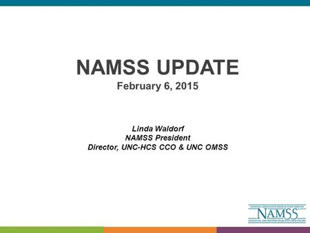 NAMSS UPDATE February 6, 2015 Linda Waldorf NAMSS President Director, UNC-HCS CCO & UNC OMSS.