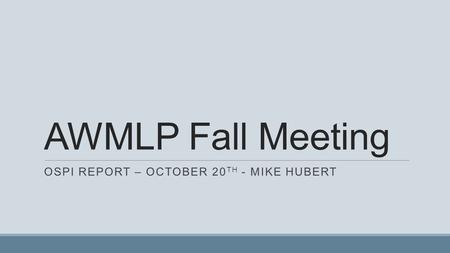 AWMLP Fall Meeting OSPI REPORT – OCTOBER 20 TH - MIKE HUBERT.