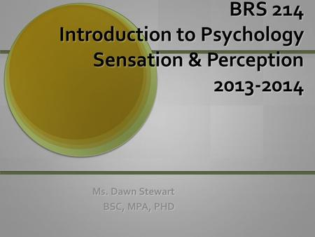 BRS 214 Introduction to Psychology Sensation & Perception 2013-2014 Ms. Dawn Stewart BSC, MPA, PHD.