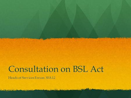 Consultation on BSL Act Heads of Services Forum 30.8.12.