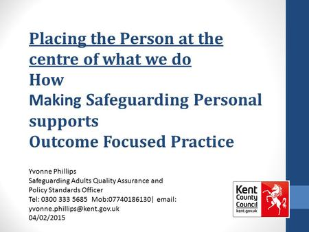 Placing the Person at the centre of what we do How Making Safeguarding Personal supports Outcome Focused Practice Yvonne Phillips Safeguarding Adults Quality.