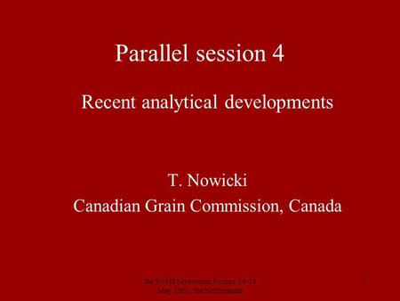 The World Mycotoxin Forum, 14-15 May 2001, the Netherlands 1 Parallel session 4 Recent analytical developments T. Nowicki Canadian Grain Commission, Canada.