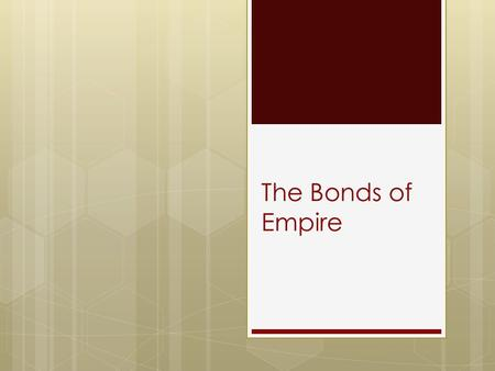 The Bonds of Empire. Focus Questions  How did the Glorious Revolution shape relations between England and its North American colonies?  What factors.
