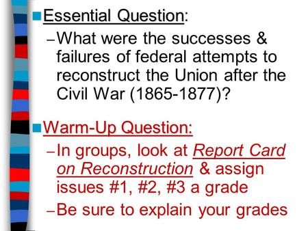 Essential Question Essential Question: – What were the successes & failures of federal attempts to reconstruct the Union after the Civil War (1865-1877)?