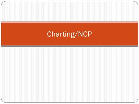 Charting/NCP. Charting a Patient is Entering Information Into Their Medical Record Is a systematic documentation of a patient's medical history and care.