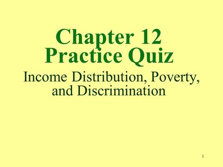 1 Chapter 12 Practice Quiz Income Distribution, Poverty, and Discrimination.