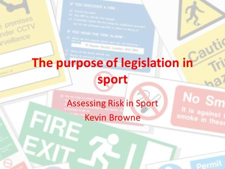 The purpose of legislation in sport Assessing Risk in Sport Kevin Browne.