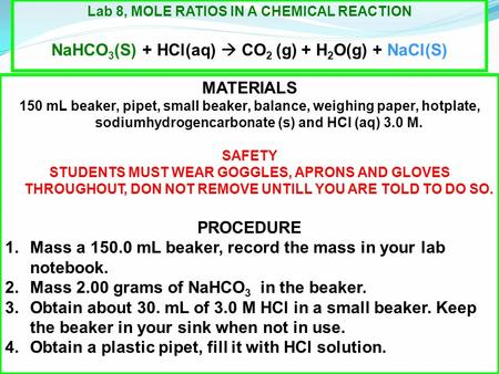 Lab 8, MOLE RATIOS IN A CHEMICAL REACTION NaHCO 3 (S) + HCl(aq)  CO 2 (g) + H 2 O(g) + NaCl(S) MATERIALS 150 mL beaker, pipet, small beaker, balance,