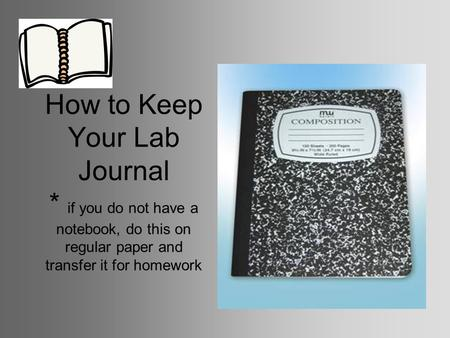 How to Keep Your Lab Journal * if you do not have a notebook, do this on regular paper and transfer it for homework.