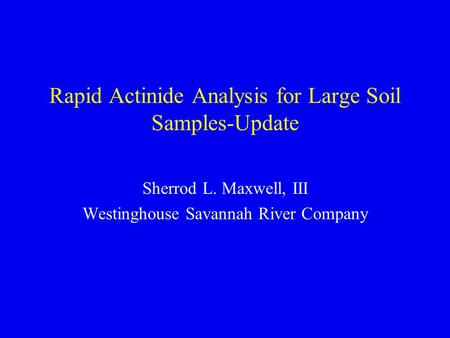Rapid Actinide Analysis for Large Soil Samples-Update Sherrod L. Maxwell, III Westinghouse Savannah River Company.