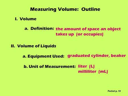 Measuring Volume: Outline I. Volume II.Volume of Liquids a. Equipment Used: b. Unit of Measurement: a. Definition: the amount of space an object takes.