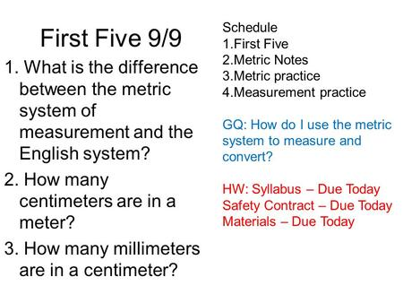 First Five 9/9 1. What is the difference between the metric system of measurement and the English system? 2. How many centimeters are in a meter? 3. How.