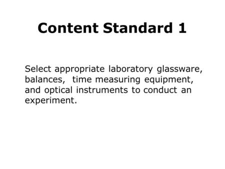 Content Standard 1 Select appropriate laboratory glassware, balances, time measuring equipment, and optical instruments to conduct an experiment.