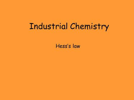 Industrial Chemistry Hess's law. Index Hess's Law and its experimental verification Hess's Law calculations, 4 examples. Hess's Law.