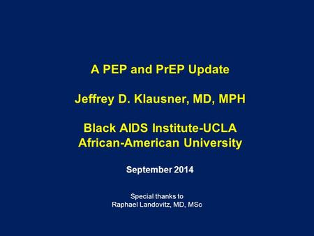 A PEP and PrEP Update Jeffrey D. Klausner, MD, MPH Black AIDS Institute-UCLA African-American University September 2014 Special thanks to Raphael Landovitz,