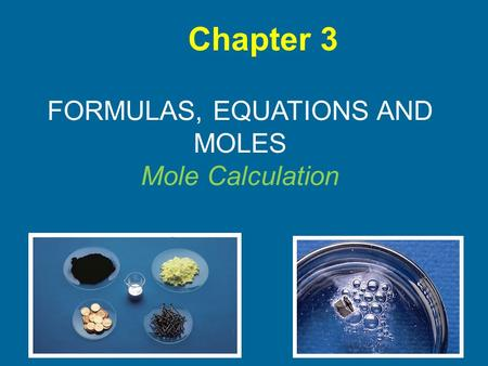 FORMULAS, EQUATIONS AND MOLES Mole Calculation Chapter 3.