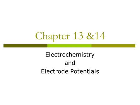 Chapter 13 &14 Electrochemistry and Electrode Potentials.