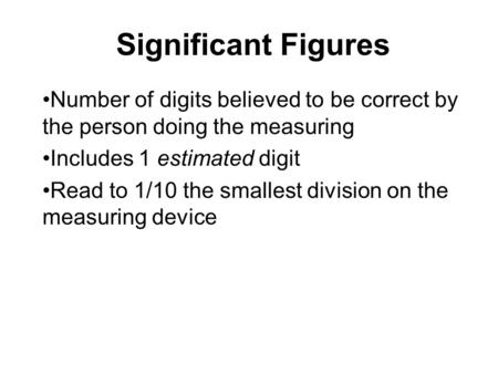 Significant Figures Number of digits believed to be correct by the person doing the measuring Includes 1 estimated digit Read to 1/10 the smallest division.