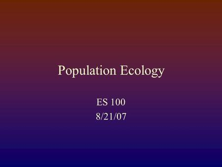 Population Ecology ES 100 8/21/07. Remember from last time: Population ecology Life Tables Cohort-based vs. Static Identifying vulnerable growth stages.