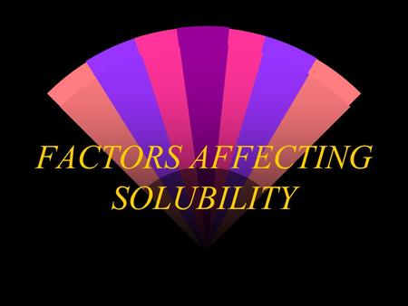 FACTORS AFFECTING SOLUBILITY Structure effects- Vitamins w Fat-soluble (nonpolar) w Water-soluble (polar) w hydrophilic (  's H 2 O) w hydrophobic (