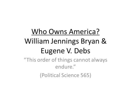 "Who Owns America? William Jennings Bryan & Eugene V. Debs ""This order of things cannot always endure."" (Political Science 565)"