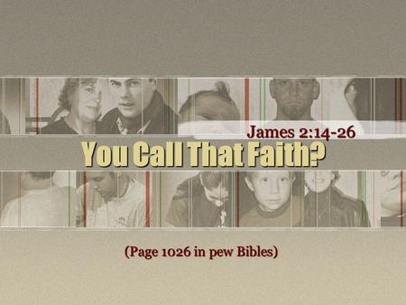 You Call That Faith? James 2:14-26 (Page 1026 in pew Bibles)