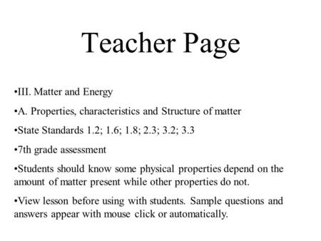 Teacher Page III. Matter and Energy A. Properties, characteristics and Structure of matter State Standards 1.2; 1.6; 1.8; 2.3; 3.2; 3.3 7th grade assessment.