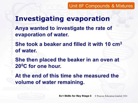 Sc1 Skills for Key Stage 3 © Pearson Education Limited 2004 Unit 8F Compounds & Mixtures Investigating evaporation Anya wanted to investigate the rate.