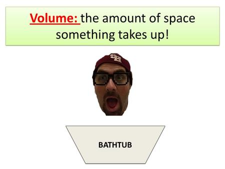 Volume: the amount of space something takes up! BATHTUB.