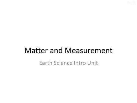Matter and Measurement Earth Science Intro Unit. What is Matter? Matter – Anything that has mass and takes up space. – Makes up most materials. – Can.